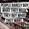 People rarely buy what they need – They buy what they want