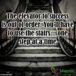 The elevator to success is out of order – You'll have to use the stairs – one step at a time