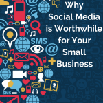 Why Social Media is Worthwhile for Your Small Business